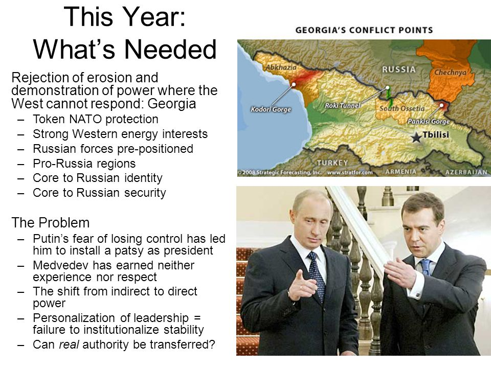 This Year: What's Needed Rejection of erosion and demonstration of power where the West cannot respond: Georgia –Token NATO protection –Strong Western energy interests –Russian forces pre-positioned –Pro-Russia regions –Core to Russian identity –Core to Russian security The Problem –Putin's fear of losing control has led him to install a patsy as president –Medvedev has earned neither experience nor respect –The shift from indirect to direct power –Personalization of leadership = failure to institutionalize stability –Can real authority be transferred