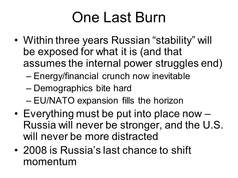 One Last Burn Within three years Russian stability will be exposed for what it is (and that assumes the internal power struggles end) –Energy/financial crunch now inevitable –Demographics bite hard –EU/NATO expansion fills the horizon Everything must be put into place now – Russia will never be stronger, and the U.S.