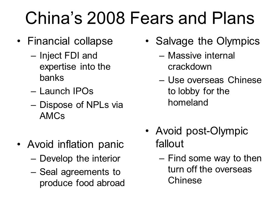 China's 2008 Fears and Plans Financial collapse –Inject FDI and expertise into the banks –Launch IPOs –Dispose of NPLs via AMCs Avoid inflation panic –Develop the interior –Seal agreements to produce food abroad Salvage the Olympics –Massive internal crackdown –Use overseas Chinese to lobby for the homeland Avoid post-Olympic fallout –Find some way to then turn off the overseas Chinese