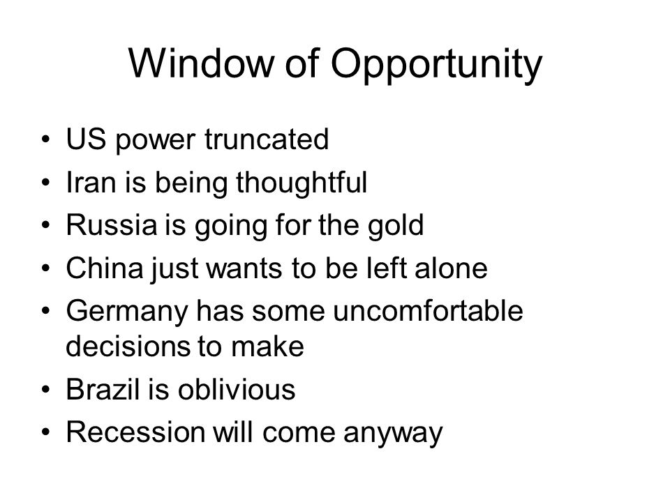 Window of Opportunity US power truncated Iran is being thoughtful Russia is going for the gold China just wants to be left alone Germany has some uncomfortable decisions to make Brazil is oblivious Recession will come anyway