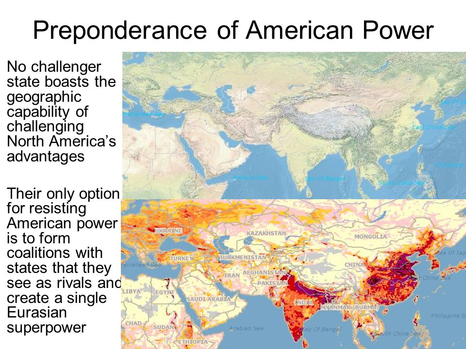 Preponderance of American Power No challenger state boasts the geographic capability of challenging North America's advantages Their only option for resisting American power is to form coalitions with states that they see as rivals and create a single Eurasian superpower