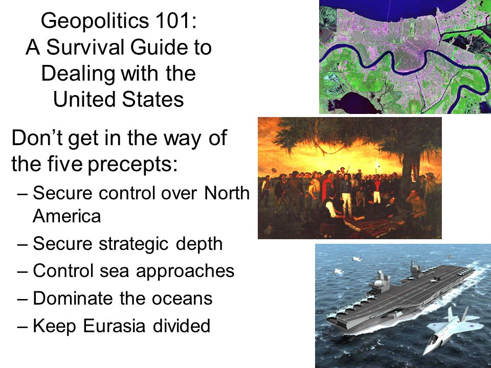 Geopolitics 101: A Survival Guide to Dealing with the United States Don't get in the way of the five precepts: –Secure control over North America –Secure strategic depth –Control sea approaches –Dominate the oceans –Keep Eurasia divided