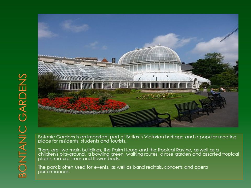 Botanic Gardens is an important part of Belfast's Victorian heritage and a popular meeting place for residents, students and tourists. There are two m