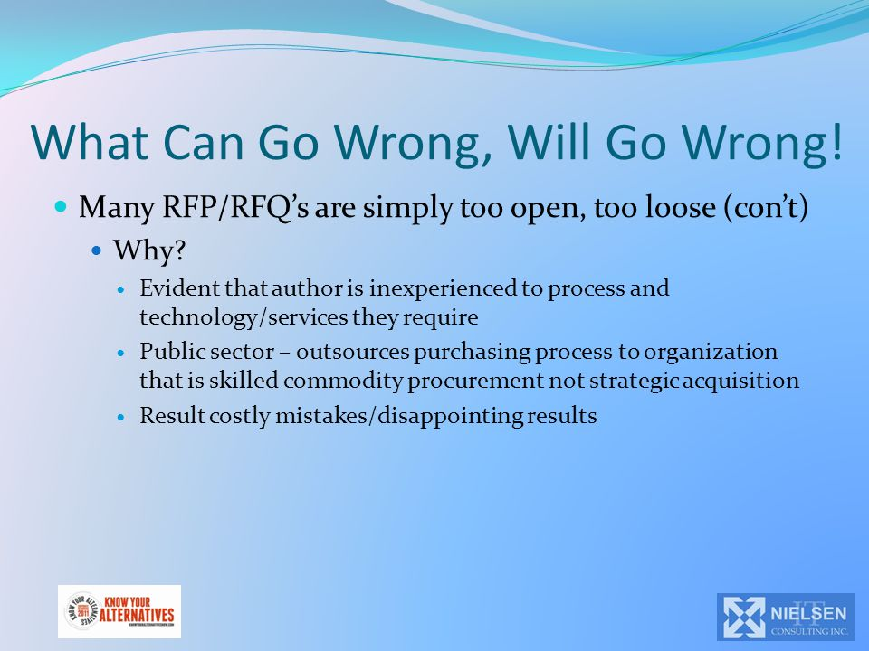 What Can Go Wrong, Will Go Wrong. Many RFP/RFQ's are simply too open, too loose (con't) Why.
