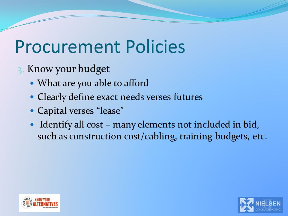 """Procurement Policies 3. Know your budget What are you able to afford Clearly define exact needs verses futures Capital verses """"lease"""" Identify all cos"""