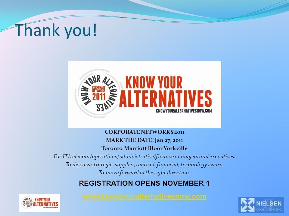 Thank you! CORPORATE NETWORKS 2011 MARK THE DATE! Jan 27, 2011 Toronto Marriott Bloor Yorkville For IT/telecom/operations/administrative/finance manag