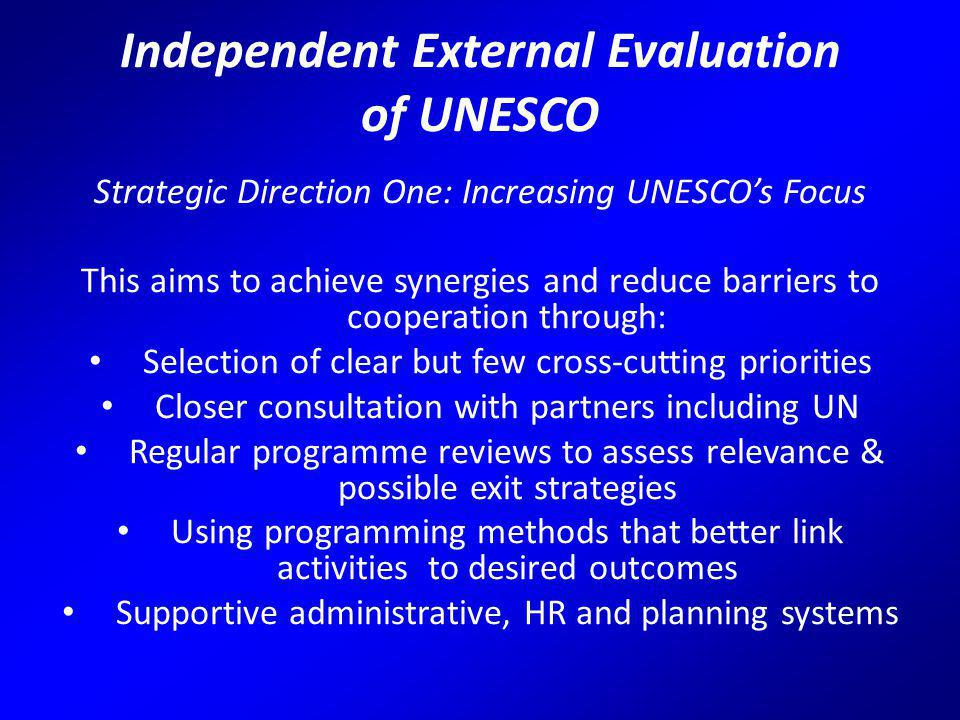 Independent External Evaluation of UNESCO Strategic Direction One: Increasing UNESCO's Focus This aims to achieve synergies and reduce barriers to cooperation through: Selection of clear but few cross-cutting priorities Closer consultation with partners including UN Regular programme reviews to assess relevance & possible exit strategies Using programming methods that better link activities to desired outcomes Supportive administrative, HR and planning systems