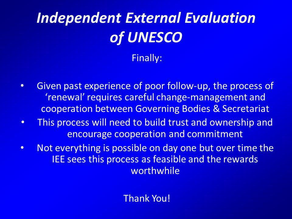 Independent External Evaluation of UNESCO Finally: Given past experience of poor follow-up, the process of 'renewal' requires careful change-management and cooperation between Governing Bodies & Secretariat This process will need to build trust and ownership and encourage cooperation and commitment Not everything is possible on day one but over time the IEE sees this process as feasible and the rewards worthwhile Thank You!