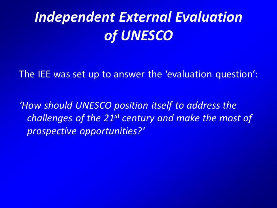 Independent External Evaluation of UNESCO The IEE was set up to answer the 'evaluation question': 'How should UNESCO position itself to address the challenges of the 21 st century and make the most of prospective opportunities '