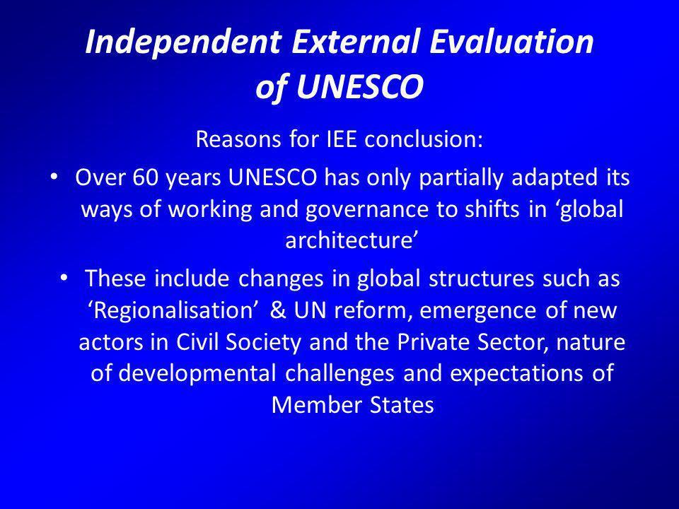 Independent External Evaluation of UNESCO Reasons for IEE conclusion: Over 60 years UNESCO has only partially adapted its ways of working and governance to shifts in 'global architecture' These include changes in global structures such as 'Regionalisation' & UN reform, emergence of new actors in Civil Society and the Private Sector, nature of developmental challenges and expectations of Member States