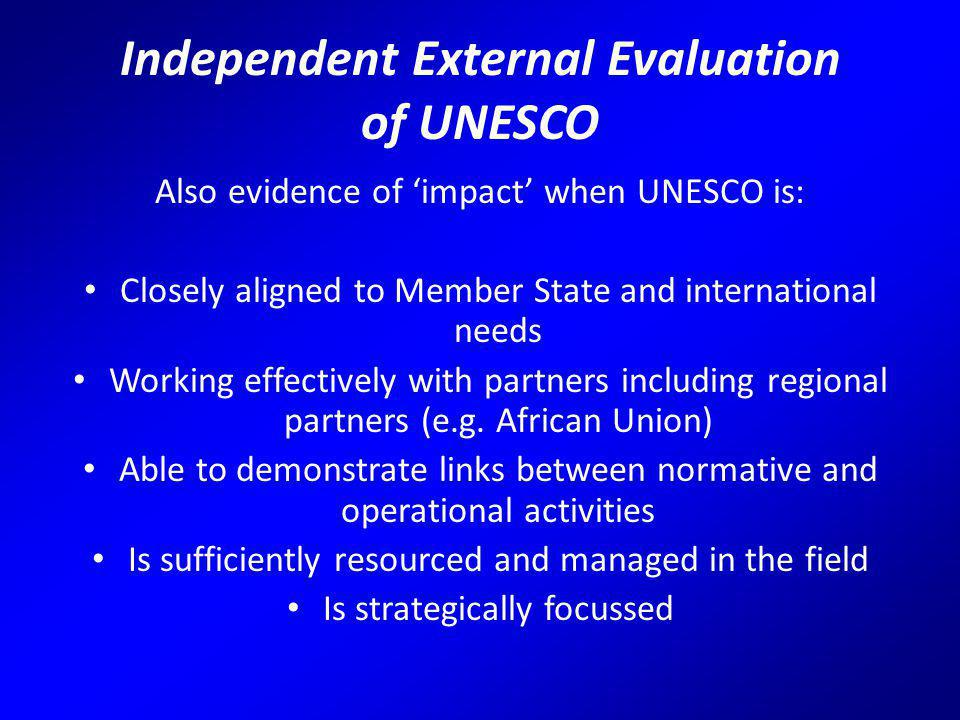 Independent External Evaluation of UNESCO Also evidence of 'impact' when UNESCO is: Closely aligned to Member State and international needs Working effectively with partners including regional partners (e.g.