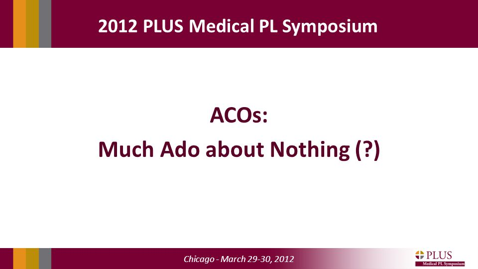 Chicago - March 29-30, 2012 2012 PLUS Medical PL Symposium ACOs: Much Ado about Nothing ( )