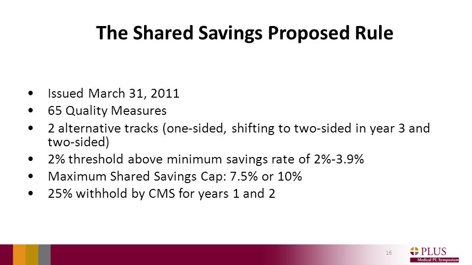 The Shared Savings Proposed Rule Issued March 31, 2011 65 Quality Measures 2 alternative tracks (one-sided, shifting to two-sided in year 3 and two-sided) 2% threshold above minimum savings rate of 2%-3.9% Maximum Shared Savings Cap: 7.5% or 10% 25% withhold by CMS for years 1 and 2 16