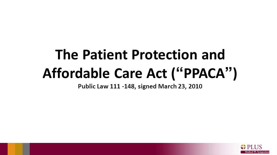 The Patient Protection and Affordable Care Act ( PPACA ) Public Law 111 -148, signed March 23, 2010