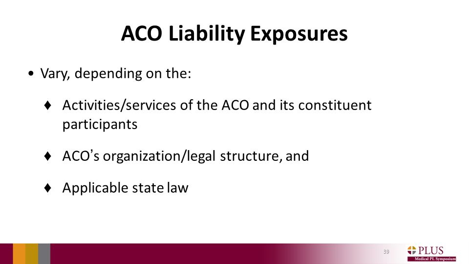 ACO Liability Exposures Vary, depending on the: ♦ Activities/services of the ACO and its constituent participants ♦ ACO's organization/legal structure, and ♦ Applicable state law 39