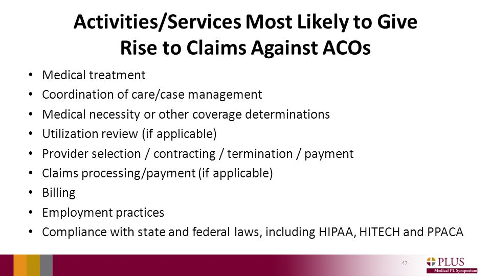 Activities/Services Most Likely to Give Rise to Claims Against ACOs Medical treatment Coordination of care/case management Medical necessity or other coverage determinations Utilization review (if applicable) Provider selection / contracting / termination / payment Claims processing/payment (if applicable) Billing Employment practices Compliance with state and federal laws, including HIPAA, HITECH and PPACA 42