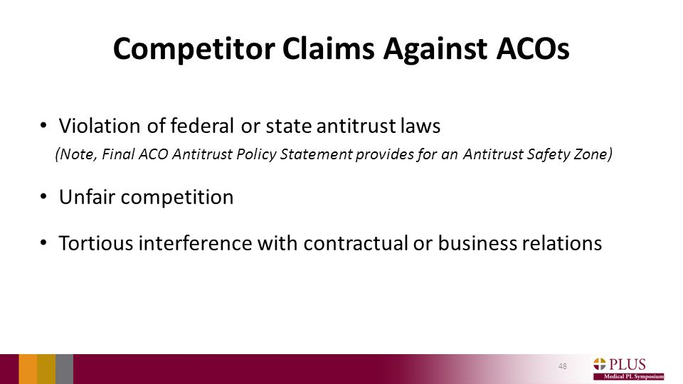 Competitor Claims Against ACOs Violation of federal or state antitrust laws (Note, Final ACO Antitrust Policy Statement provides for an Antitrust Safety Zone) Unfair competition Tortious interference with contractual or business relations 48