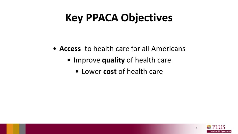 Key PPACA Objectives Access to health care for all Americans Improve quality of health care Lower cost of health care 5
