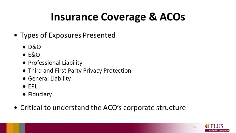 Insurance Coverage & ACOs Types of Exposures Presented ♦ D&O ♦ E&O ♦ Professional Liability ♦ Third and First Party Privacy Protection ♦ General Liability ♦ EPL ♦ Fiduciary Critical to understand the ACO's corporate structure 56