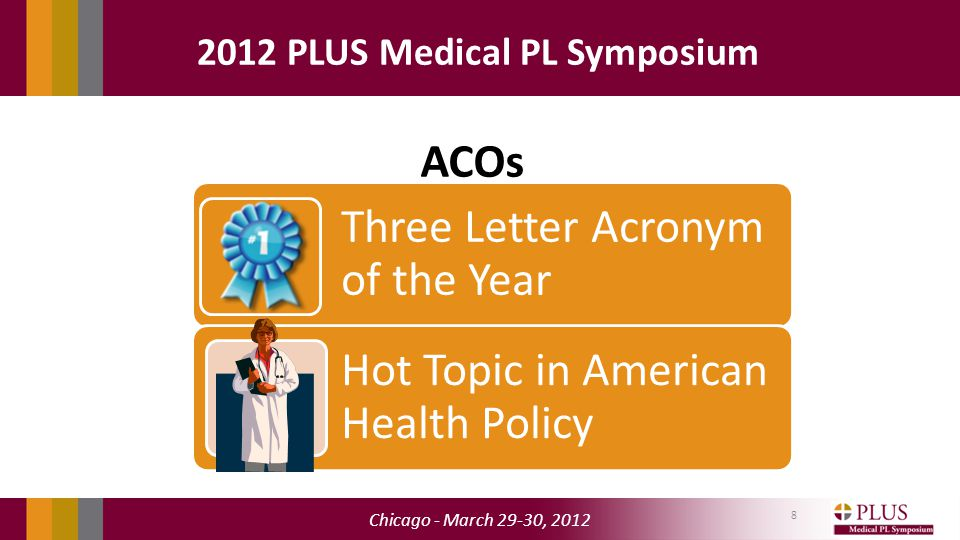 Chicago - March 29-30, 2012 2012 PLUS Medical PL Symposium ACOs 8 Three Letter Acronym of the Year Hot Topic in American Health Policy