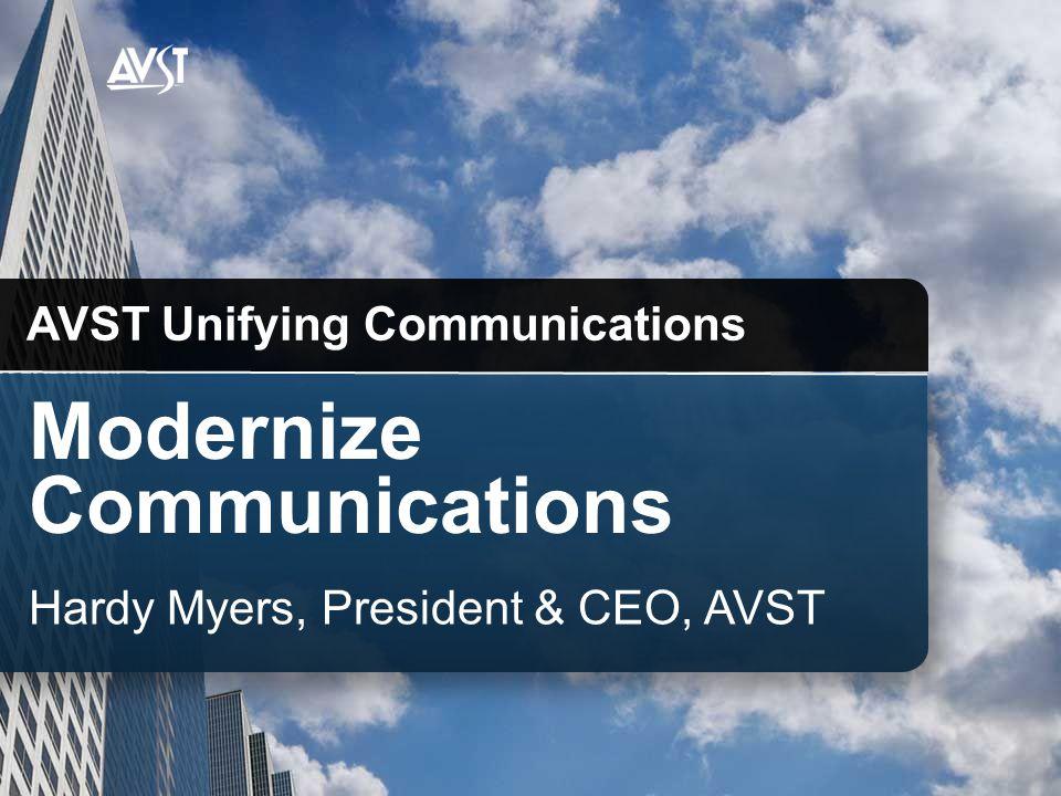 Modernize Communications AVST Unifying Communications Hardy Myers, President & CEO, AVST