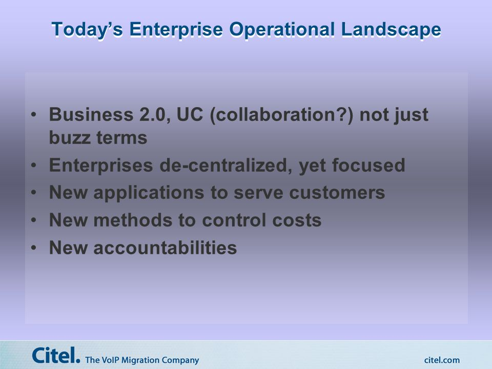 Today's Enterprise Operational Landscape Business 2.0, UC (collaboration ) not just buzz terms Enterprises de-centralized, yet focused New applications to serve customers New methods to control costs New accountabilities