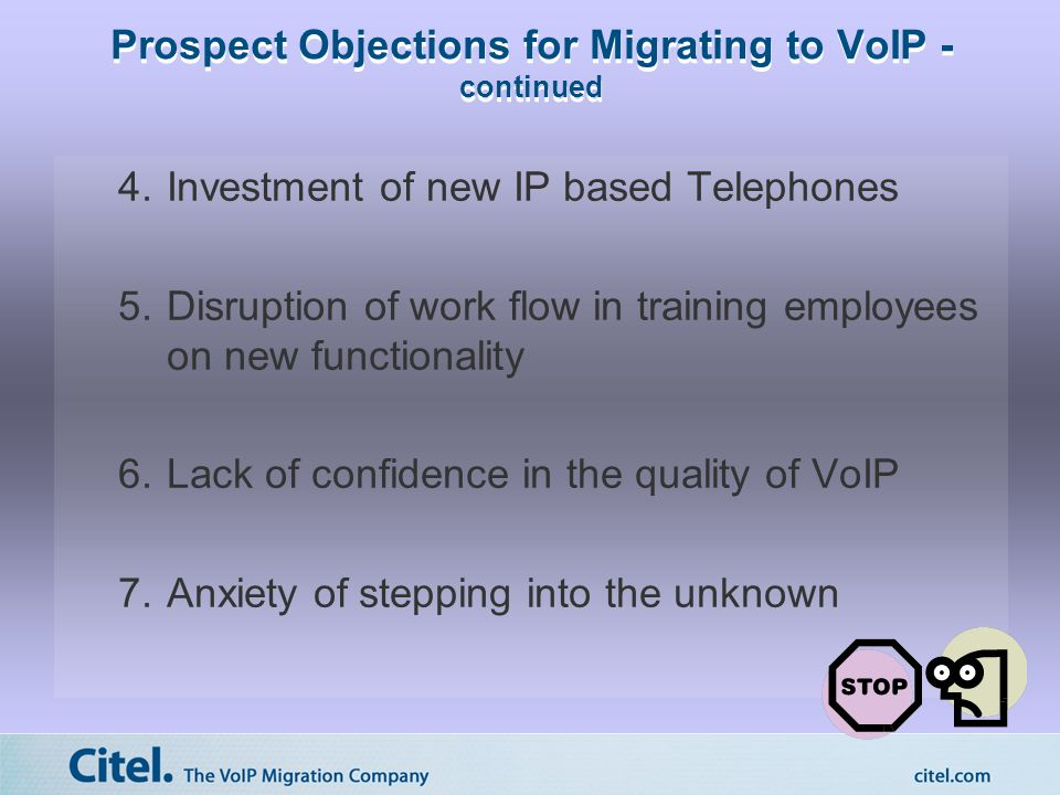 Prospect Objections for Migrating to VoIP - continued 4.Investment of new IP based Telephones 5.Disruption of work flow in training employees on new functionality 6.Lack of confidence in the quality of VoIP 7.Anxiety of stepping into the unknown