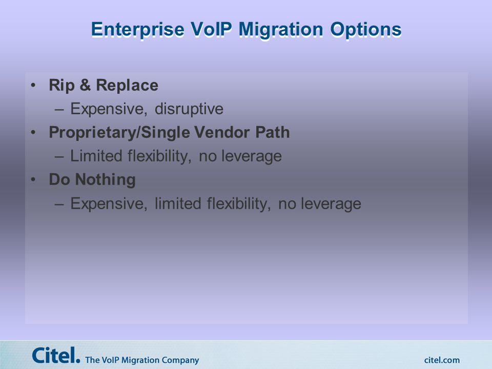 Enterprise VoIP Migration Options Rip & Replace –Expensive, disruptive Proprietary/Single Vendor Path –Limited flexibility, no leverage Do Nothing –Expensive, limited flexibility, no leverage