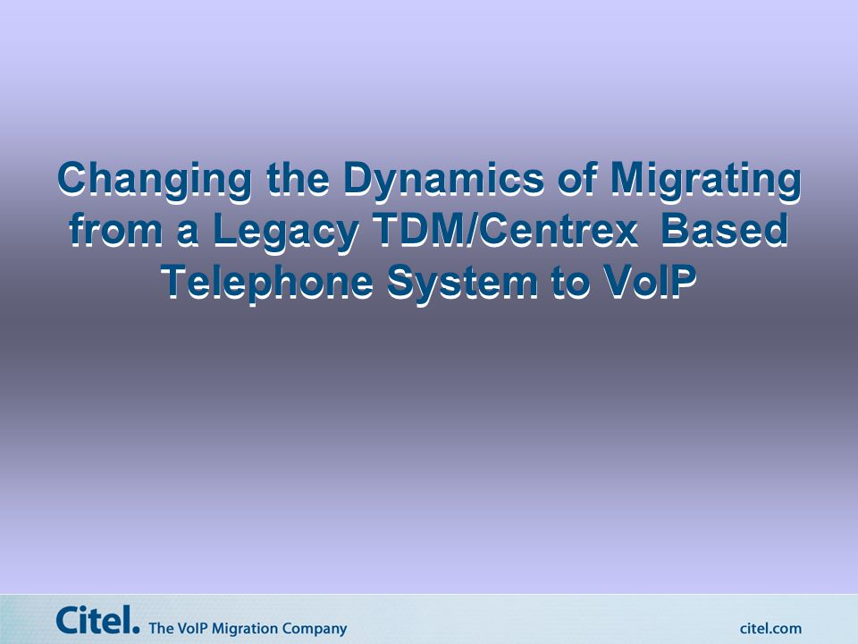 Changing the Dynamics of Migrating from a Legacy TDM/Centrex Based Telephone System to VoIP
