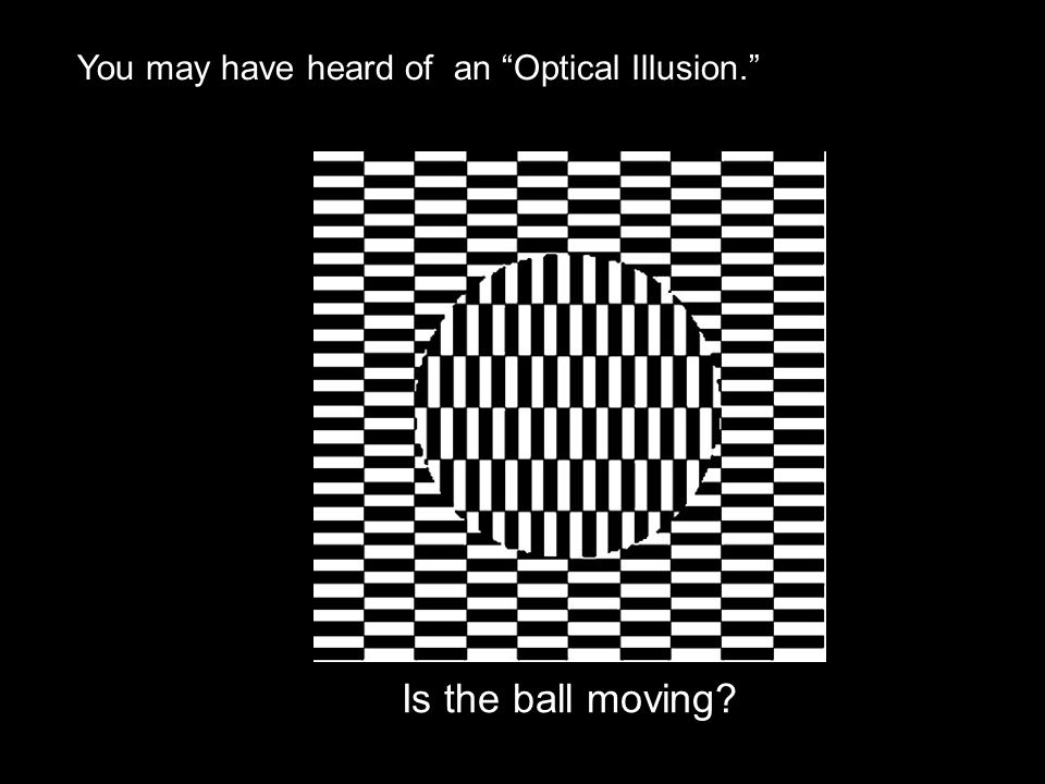 """Is the ball moving? You may have heard of an """"Optical Illusion."""""""