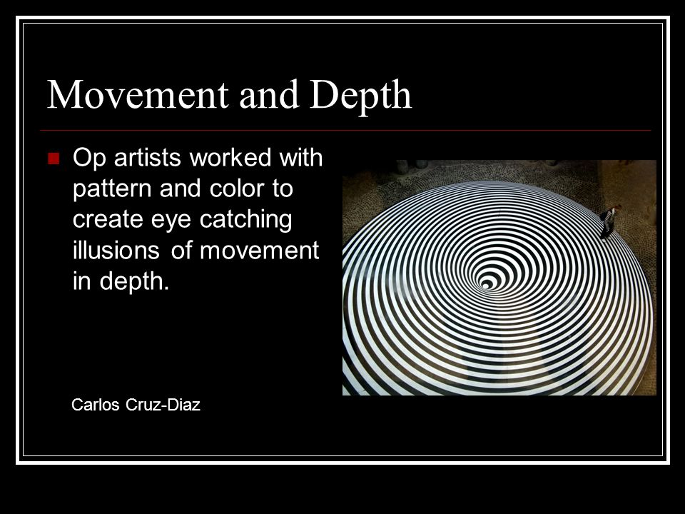 Movement and Depth Op artists worked with pattern and color to create eye catching illusions of movement in depth. Carlos Cruz-Diaz
