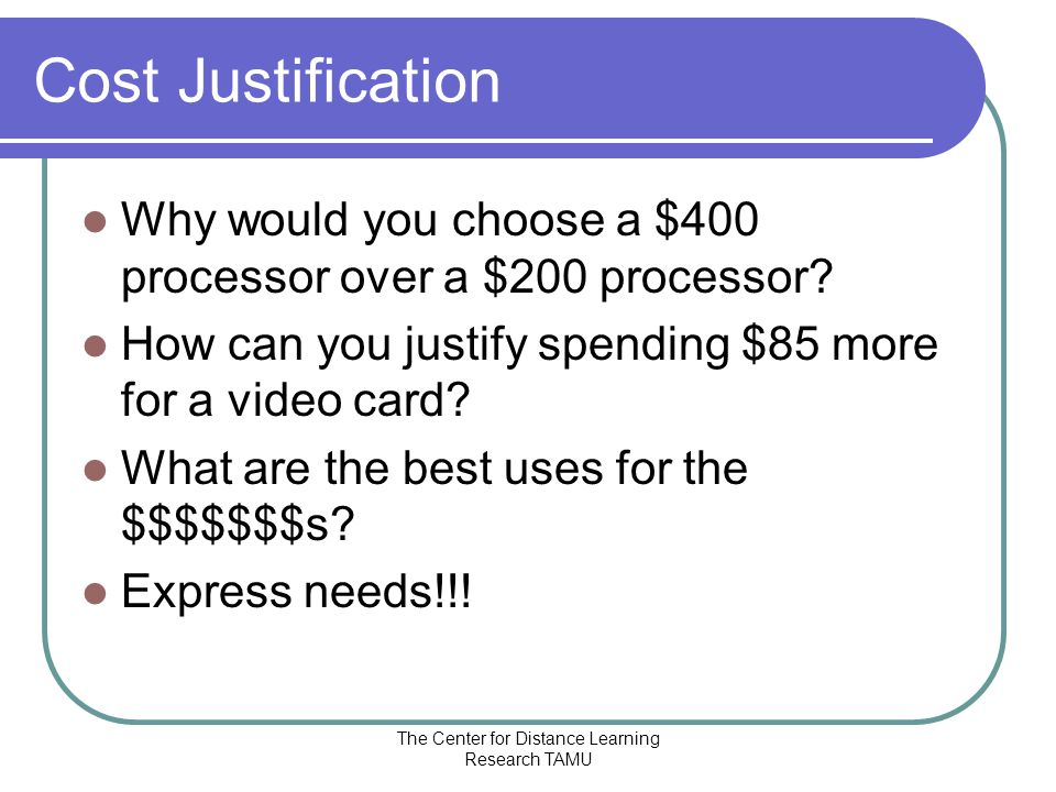 The Center for Distance Learning Research TAMU Cost Justification Why would you choose a $400 processor over a $200 processor.