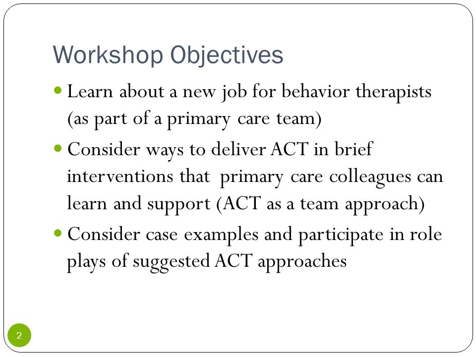 Workshop Objectives Learn about a new job for behavior therapists (as part of a primary care team) Consider ways to deliver ACT in brief interventions that primary care colleagues can learn and support (ACT as a team approach) Consider case examples and participate in role plays of suggested ACT approaches 2