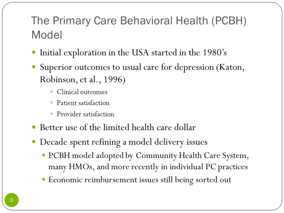 The Primary Care Behavioral Health (PCBH) Model Initial exploration in the USA started in the 1980's Superior outcomes to usual care for depression (Katon, Robinson, et al., 1996) Clinical outcomes Patient satisfaction Provider satisfaction Better use of the limited health care dollar Decade spent refining a model delivery issues PCBH model adopted by Community Health Care System, many HMOs, and more recently in individual PC practices Economic reimbursement issues still being sorted out 3