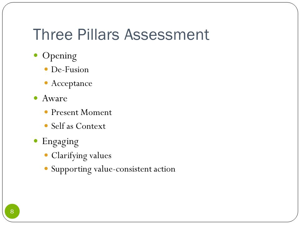 Three Pillars Assessment 8 Opening De-Fusion Acceptance Aware Present Moment Self as Context Engaging Clarifying values Supporting value-consistent action