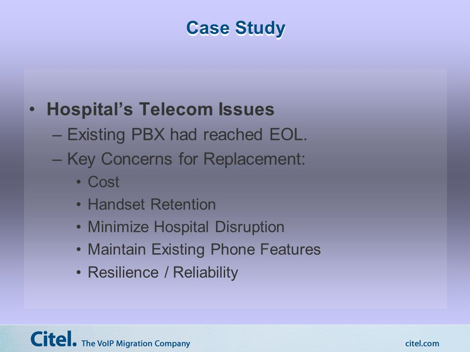 Case Study Hospital's Telecom Issues –Existing PBX had reached EOL. –Key Concerns for Replacement: Cost Handset Retention Minimize Hospital Disruption