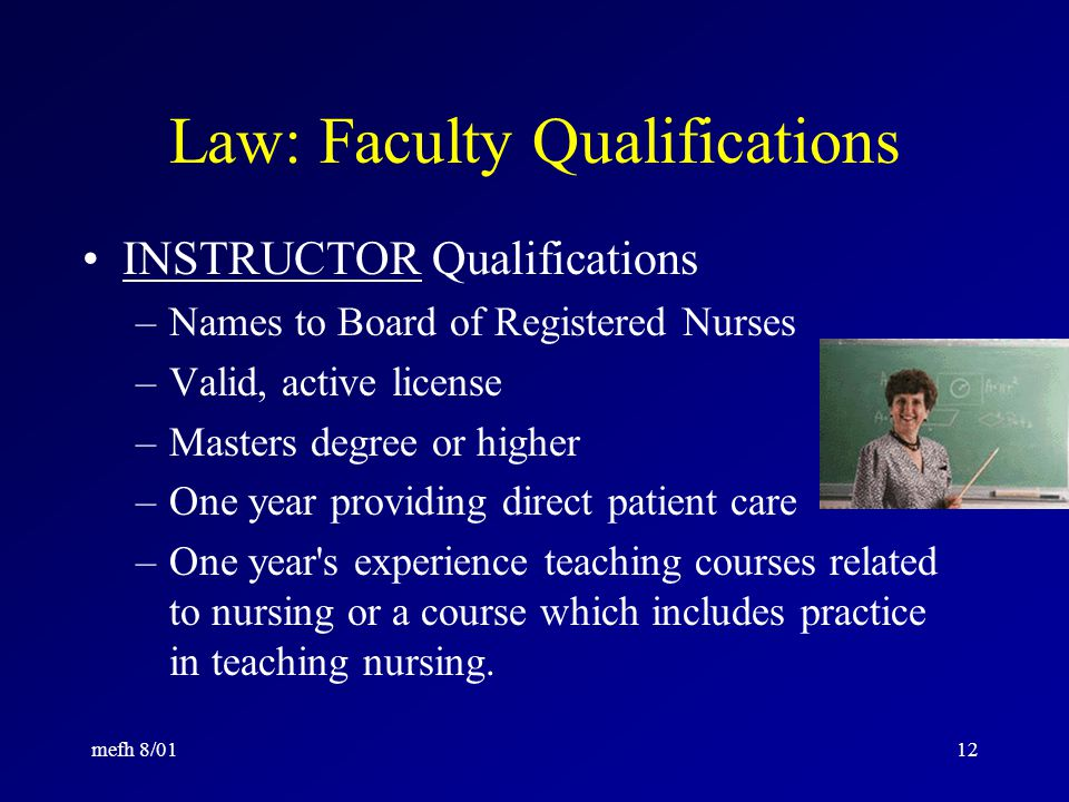 mefh 8/0111 Law: Program Director Qualifications Masters degree or higher One year s experience in administration Two years experience teaching nursing One year providing direct patient care; or Equivalent experience and/or education