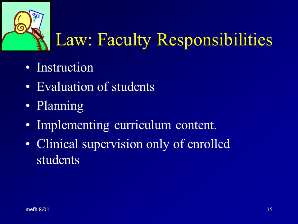 mefh 8/0114 Law: Faculty Clinical Competence Nursing faculty members whose teaching responsibilities include subject matter directly related to the practice of nursing shall be clinically competent in the areas to which they are assigned. ...