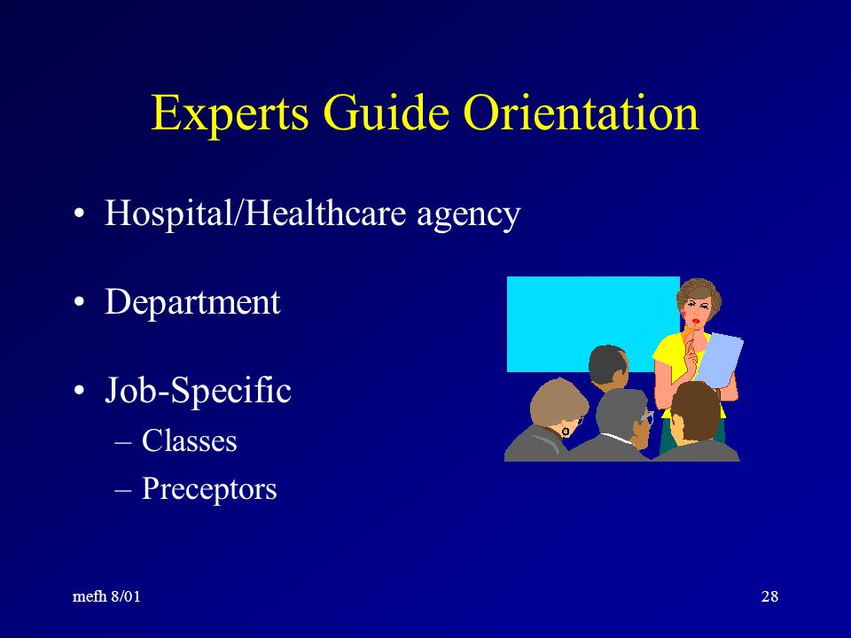 mefh 8/0127 Orientation for Competence Includes information about particular –Healthcare agency –Nursing department –Clinical specialty area –Job role It is NOT a repeat of basic nursing education.