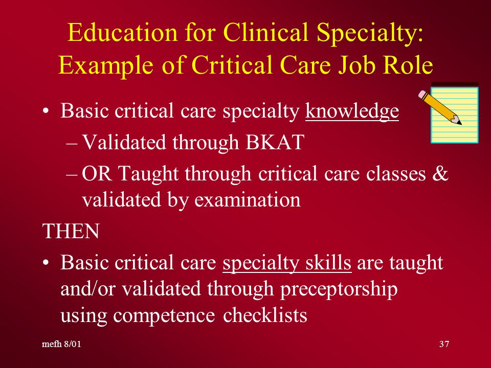 mefh 8/0136 Education for Clinical Specialty: Example of Critical Care Basic RN education outcomes –Communication skills –Therapeutic intervention skills –Critical thinking skills Orientation content (3 parts): General Hospital, Nursing Department, Specific Job Role