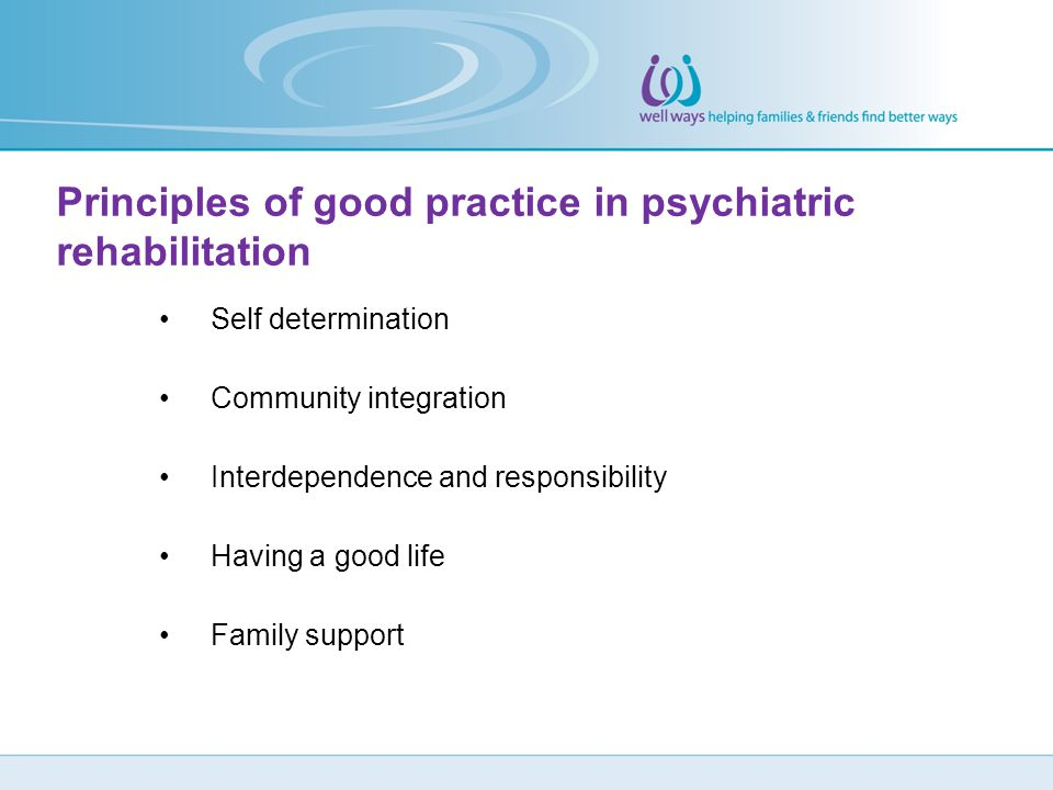 Self determination Community integration Interdependence and responsibility Having a good life Family support Principles of good practice in psychiatr