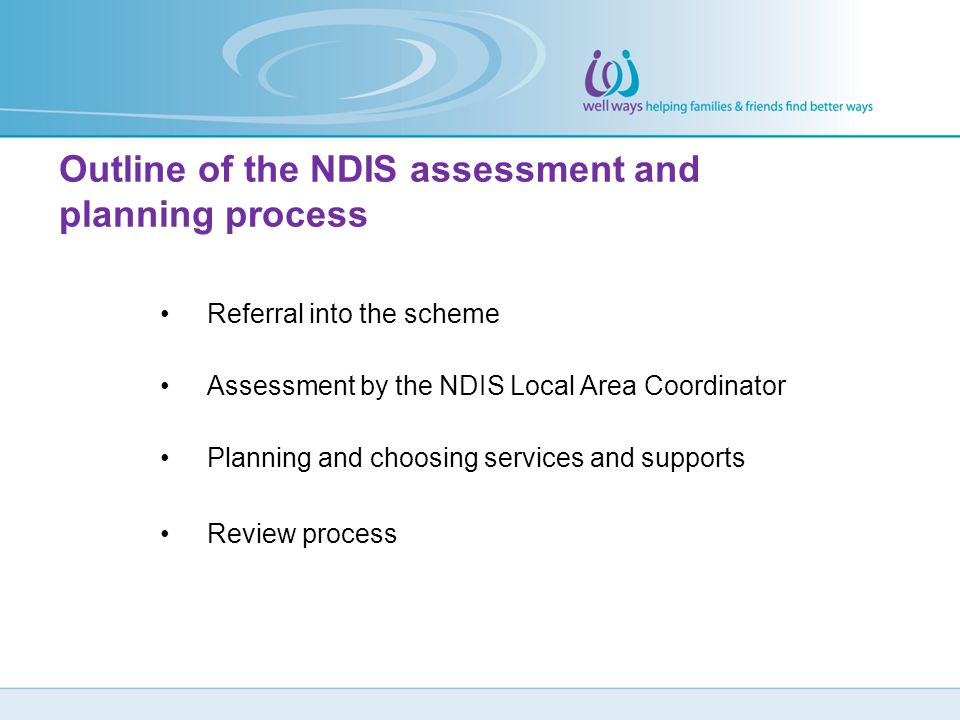 Referral into the scheme Assessment by the NDIS Local Area Coordinator Planning and choosing services and supports Review process Outline of the NDIS