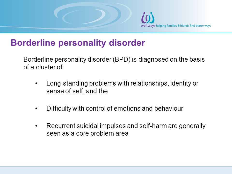 Borderline personality disorder (BPD) is diagnosed on the basis of a cluster of: Long-standing problems with relationships, identity or sense of self,