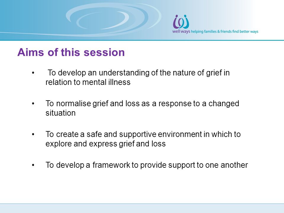 To develop an understanding of the nature of grief in relation to mental illness To normalise grief and loss as a response to a changed situation To c