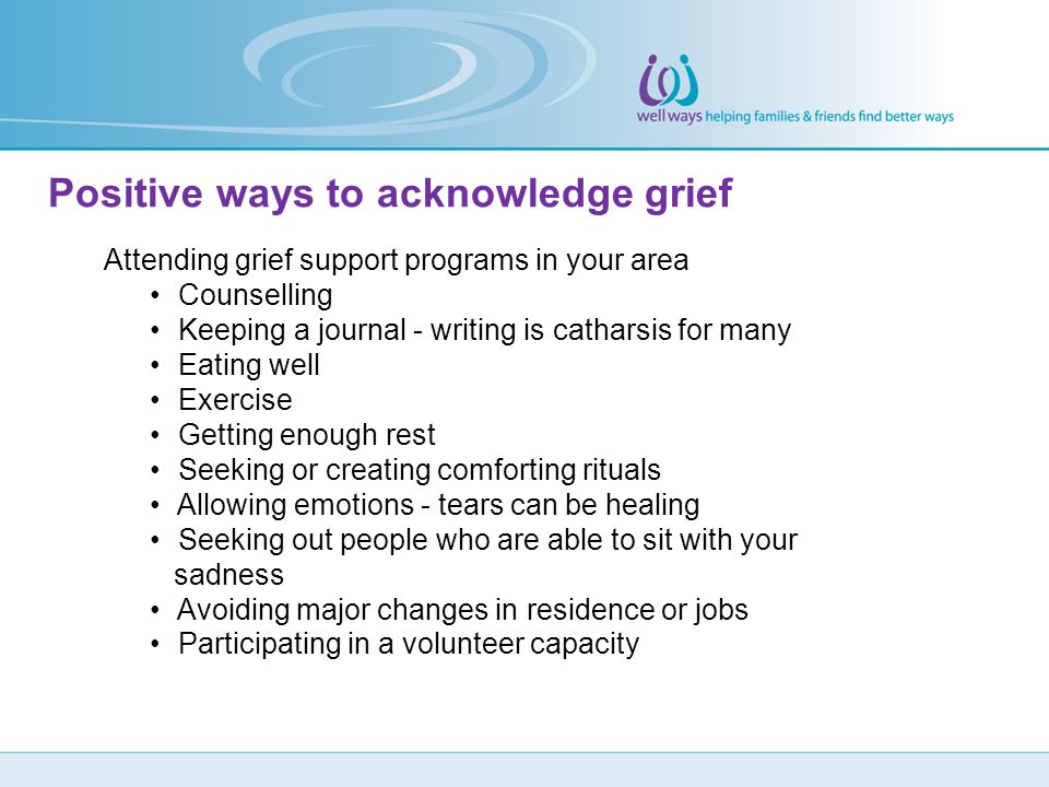 Attending grief support programs in your area Counselling Keeping a journal - writing is catharsis for many Eating well Exercise Getting enough rest S
