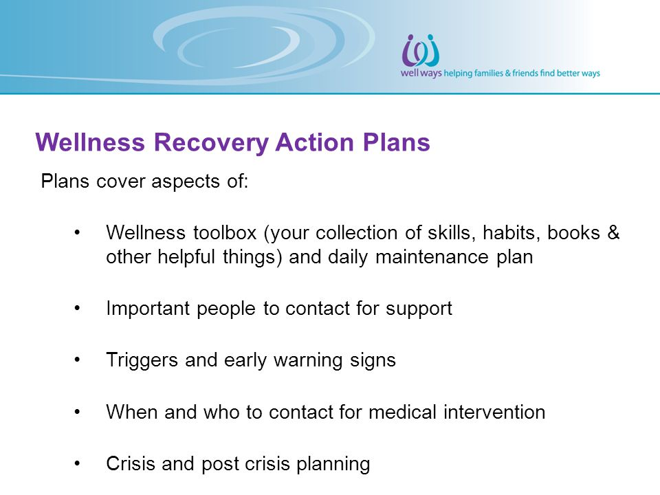 Wellness Recovery Action Plans Plans cover aspects of: Wellness toolbox (your collection of skills, habits, books & other helpful things) and daily ma