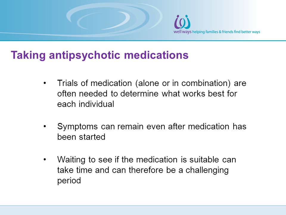 Taking antipsychotic medications Trials of medication (alone or in combination) are often needed to determine what works best for each individual Symp