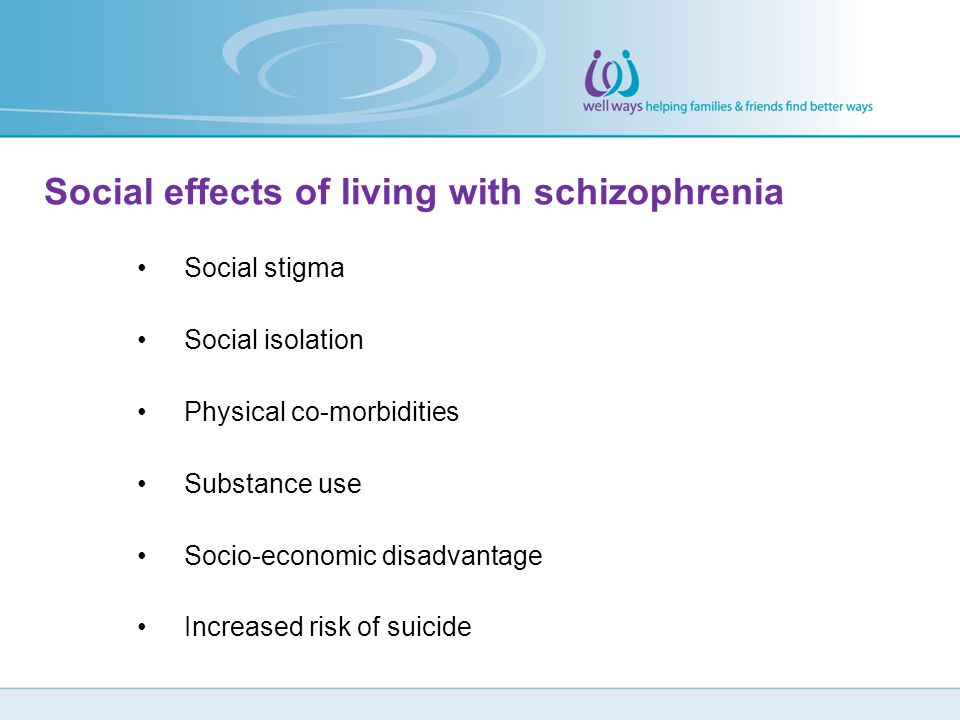 Social effects of living with schizophrenia Social stigma Social isolation Physical co-morbidities Substance use Socio-economic disadvantage Increased