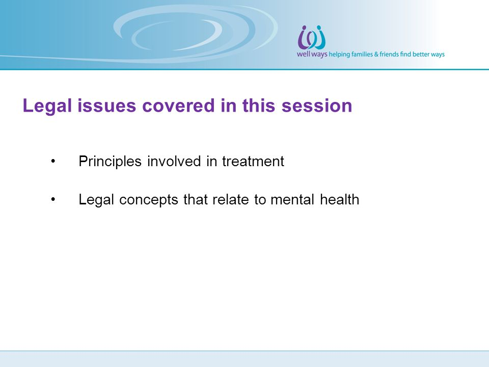 Legal issues covered in this session Principles involved in treatment Legal concepts that relate to mental health