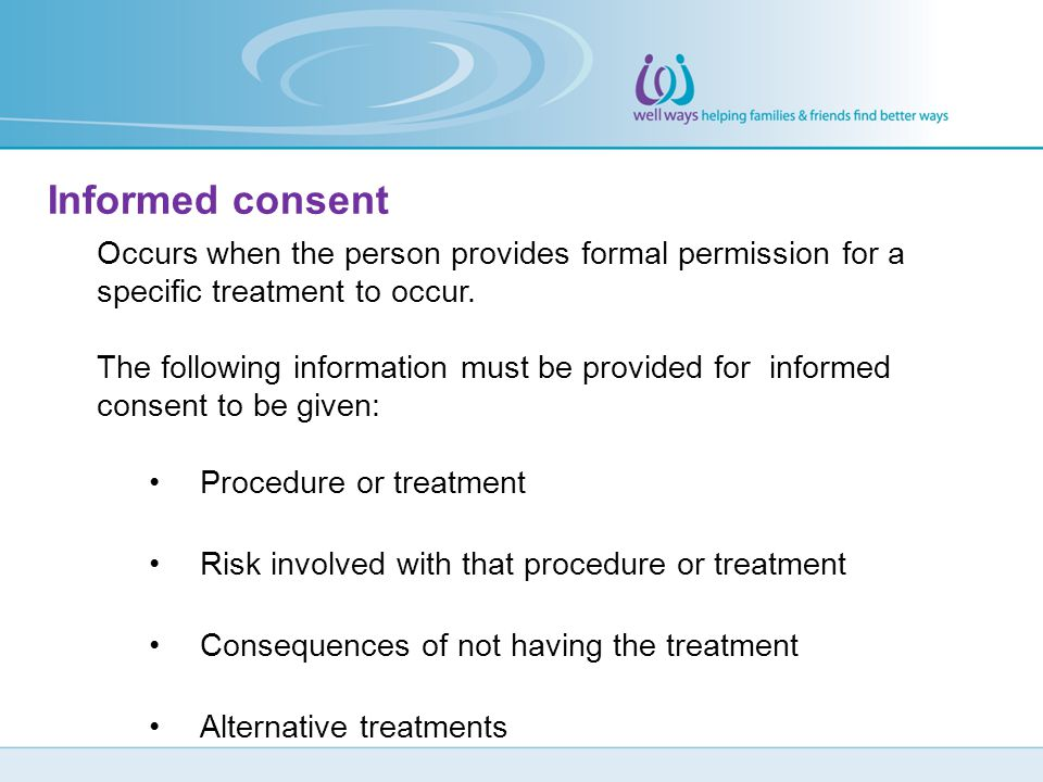 Informed consent Occurs when the person provides formal permission for a specific treatment to occur. The following information must be provided for i